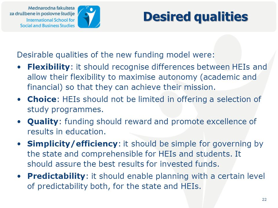 22 Desirable qualities of the new funding model were: Flexibility: it should recognise differences between HEIs and allow their flexibility to maximise autonomy (academic and financial) so that they can achieve their mission.