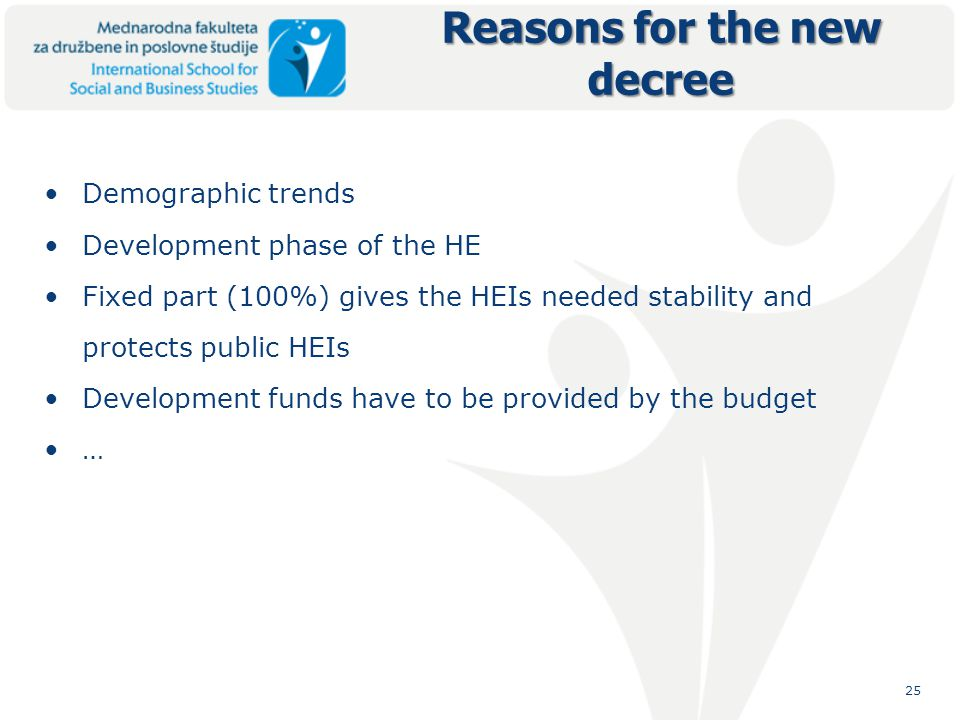 25 Reasons for the new decree Demographic trends Development phase of the HE Fixed part (100%) gives the HEIs needed stability and protects public HEIs Development funds have to be provided by the budget …