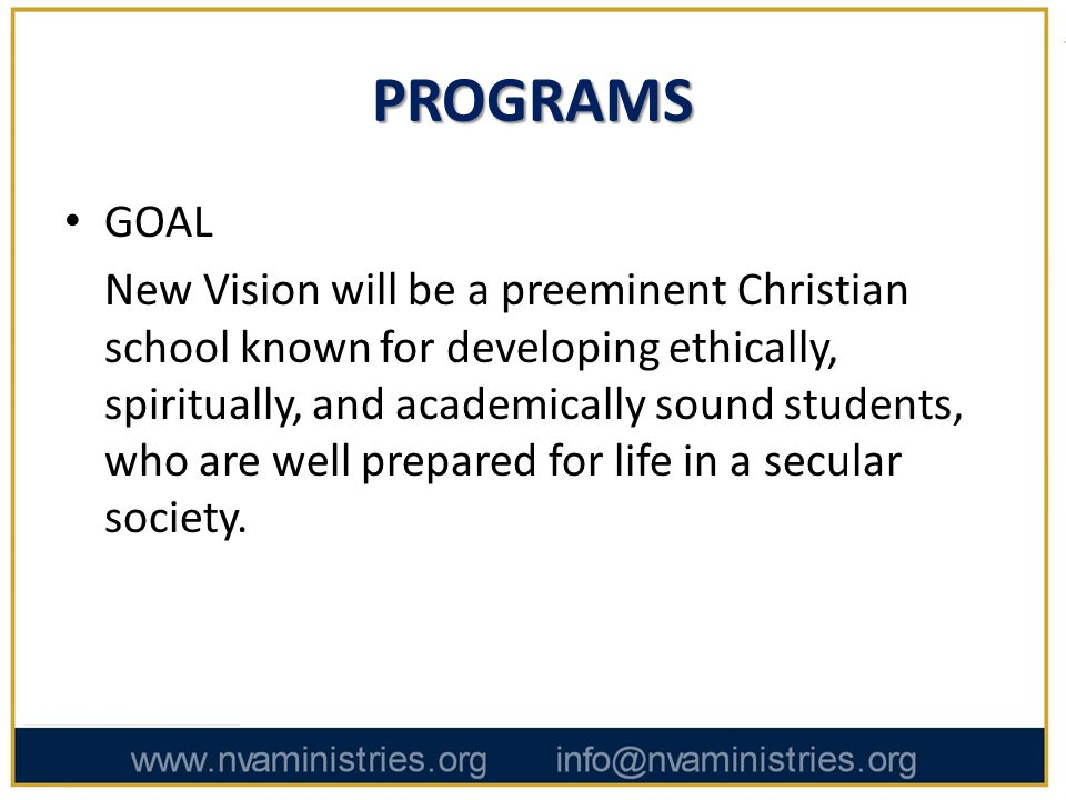 PROGRAMS GOAL New Vision will be a preeminent Christian school known for developing ethically, spiritually, and academically sound students, who are well prepared for life in a secular society.