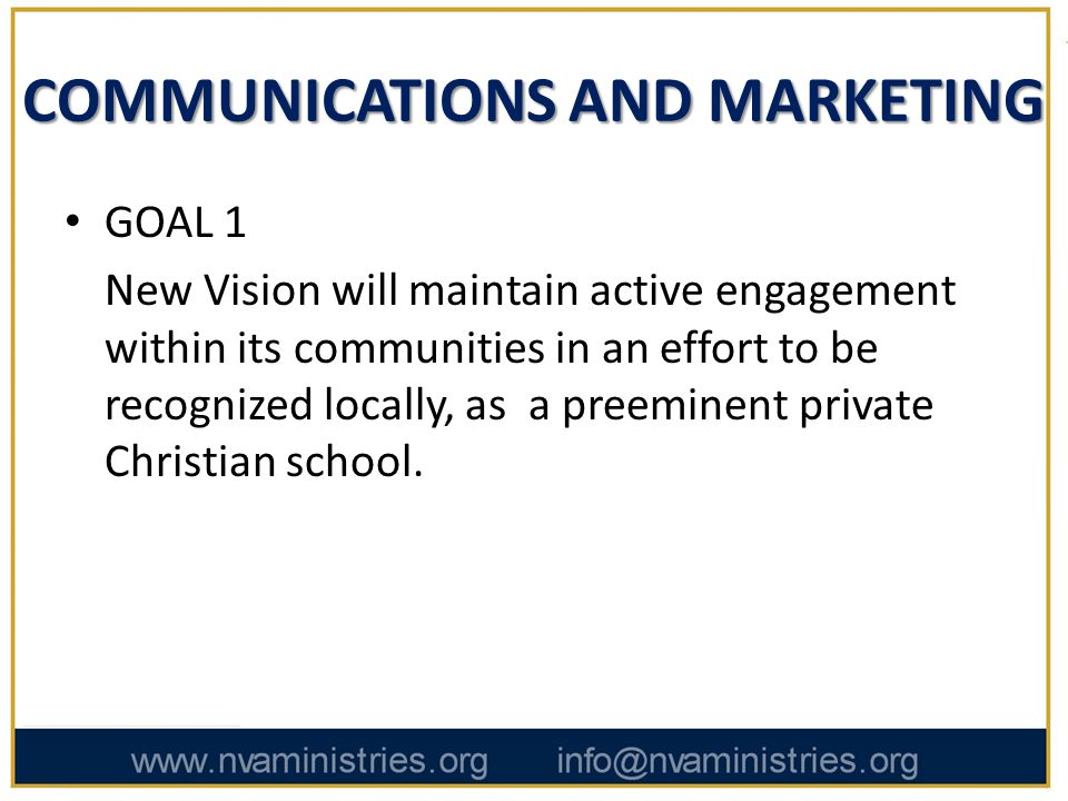 COMMUNICATIONS AND MARKETING GOAL 1 New Vision will maintain active engagement within its communities in an effort to be recognized locally, as a preeminent private Christian school.