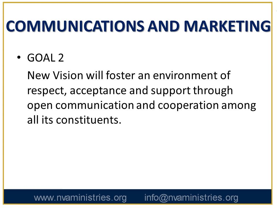 COMMUNICATIONS AND MARKETING GOAL 2 New Vision will foster an environment of respect, acceptance and support through open communication and cooperation among all its constituents.