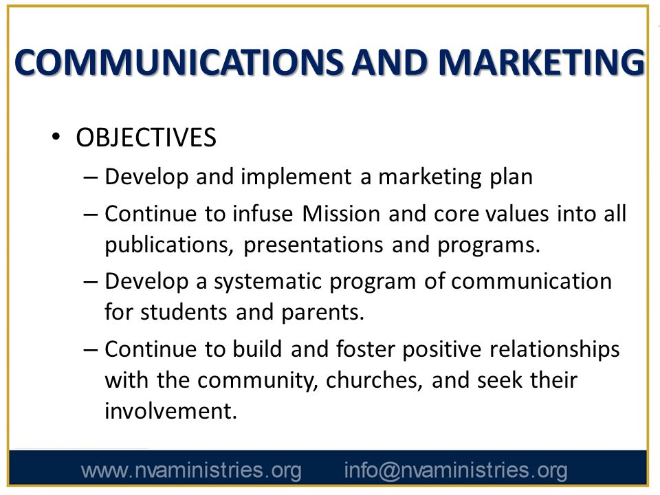 COMMUNICATIONS AND MARKETING OBJECTIVES – Develop and implement a marketing plan – Continue to infuse Mission and core values into all publications, presentations and programs.
