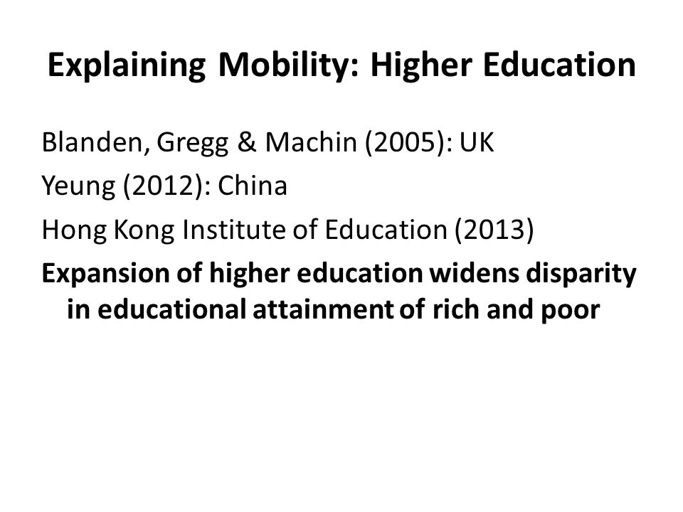 Explaining Mobility: Higher Education Blanden, Gregg & Machin (2005): UK Yeung (2012): China Hong Kong Institute of Education (2013) Expansion of higher education widens disparity in educational attainment of rich and poor