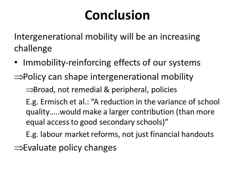 Conclusion Intergenerational mobility will be an increasing challenge Immobility-reinforcing effects of our systems  Policy can shape intergenerational mobility  Broad, not remedial & peripheral, policies E.g.