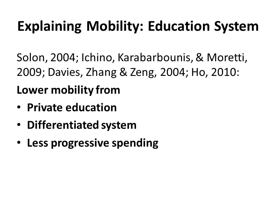 Explaining Mobility: Education System Solon, 2004; Ichino, Karabarbounis, & Moretti, 2009; Davies, Zhang & Zeng, 2004; Ho, 2010: Lower mobility from Private education Differentiated system Less progressive spending