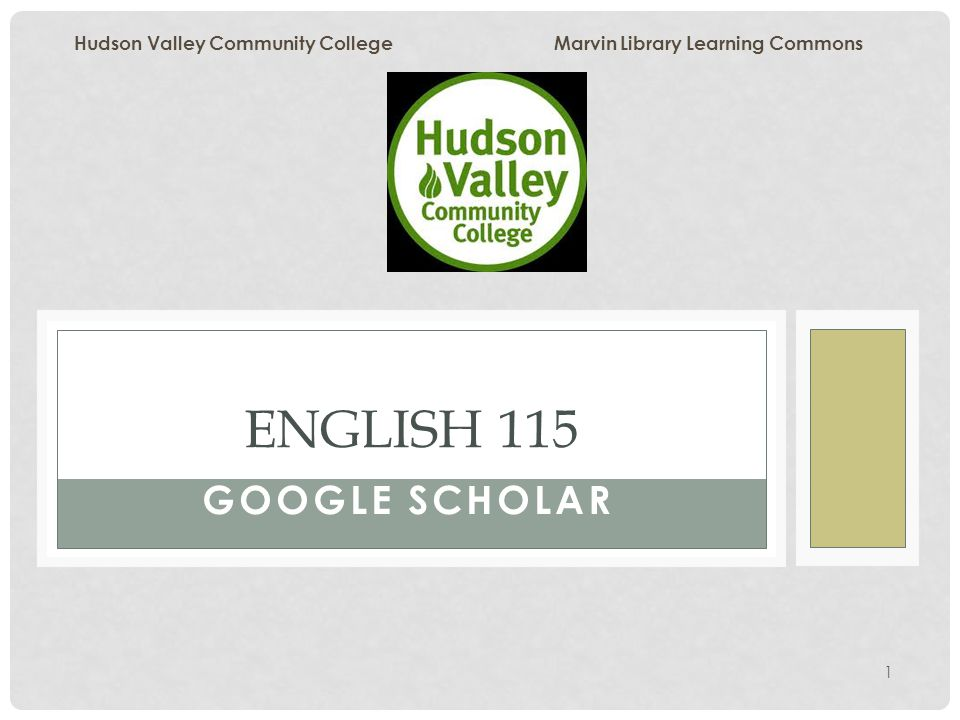 1 GOOGLE SCHOLAR ENGLISH 115 Hudson Valley Community College Marvin Library Learning Commons
