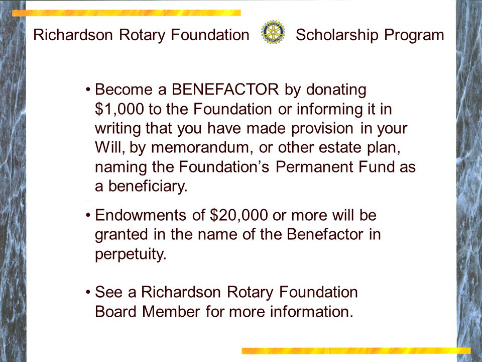 Richardson Rotary Scholarship Foundation Click to edit Master title style Click to edit Master text styles Second level Third level Fourth level Fifth level 11 Richardson Rotary Foundation Scholarship Program Become a BENEFACTOR by donating $1,000 to the Foundation or informing it in writing that you have made provision in your Will, by memorandum, or other estate plan, naming the Foundation's Permanent Fund as a beneficiary.