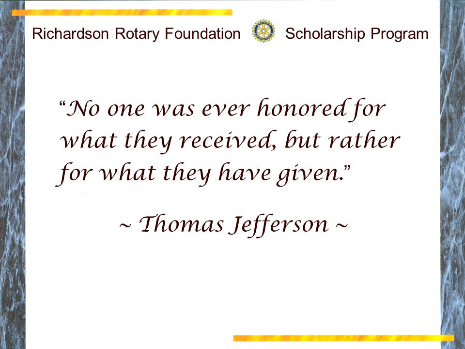 Richardson Rotary Foundation Scholarship Program No one was ever honored for what they received, but rather for what they have given. ~ Thomas Jefferson ~