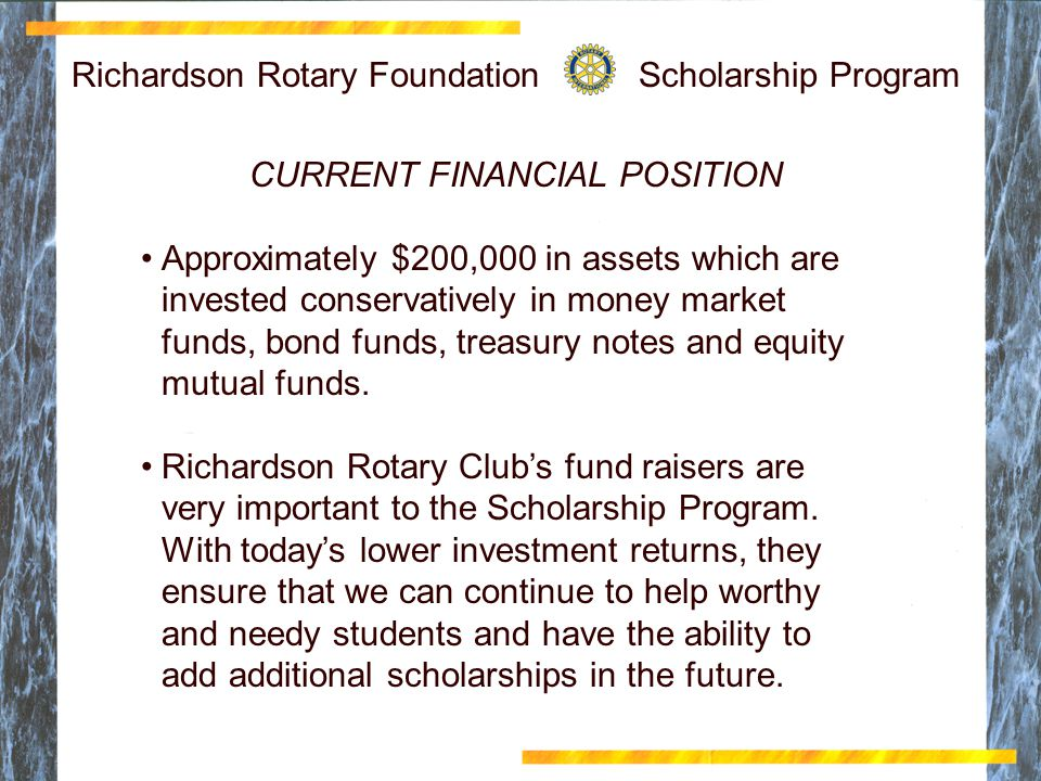 Richardson Rotary Foundation Scholarship Program CURRENT FINANCIAL POSITION Approximately $200,000 in assets which are invested conservatively in money market funds, bond funds, treasury notes and equity mutual funds.