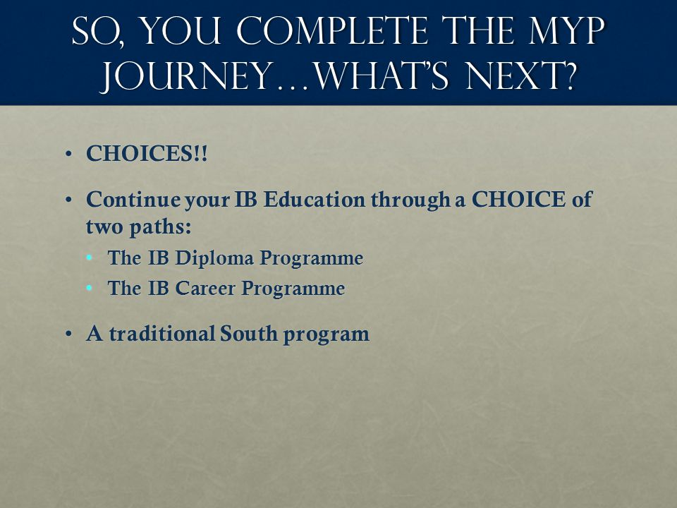 So, you complete the MYP journey…What's next. CHOICES!.