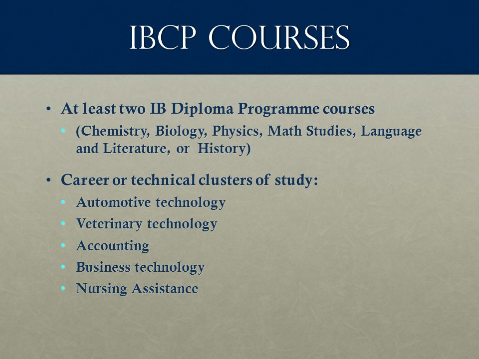 IBCP COurses At least two IB Diploma Programme courses At least two IB Diploma Programme courses (Chemistry, Biology, Physics, Math Studies, Language and Literature, or History) (Chemistry, Biology, Physics, Math Studies, Language and Literature, or History) Career or technical clusters of study: Career or technical clusters of study: Automotive technology Automotive technology Veterinary technology Veterinary technology Accounting Accounting Business technology Business technology Nursing Assistance Nursing Assistance
