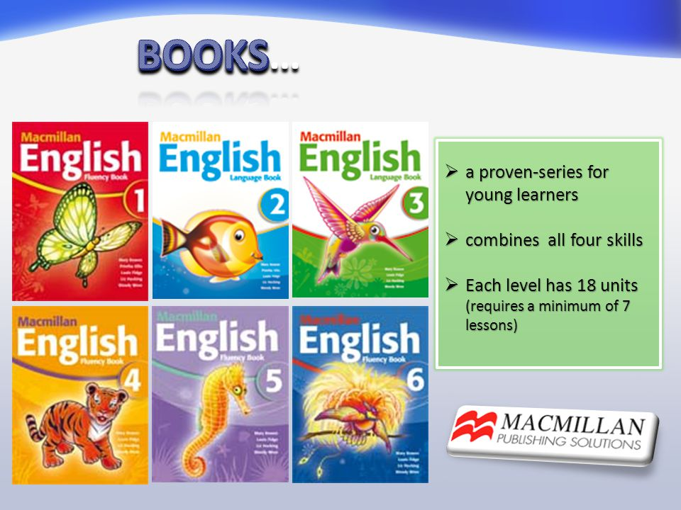  a proven-series for young learners  combines all four skills  Each level has 18 units (requires a minimum of 7 lessons)