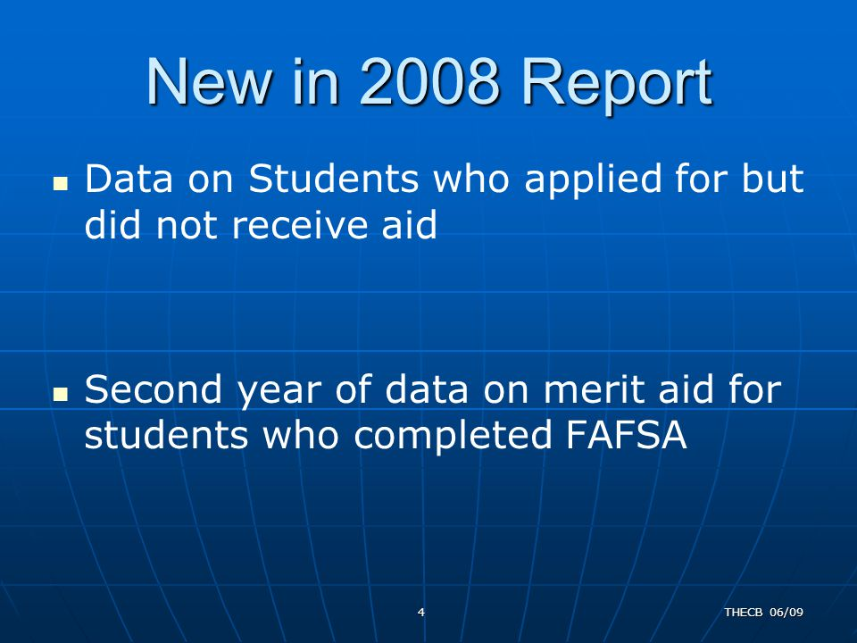 New in 2008 Report Data on Students who applied for but did not receive aid Second year of data on merit aid for students who completed FAFSA 4THECB 0