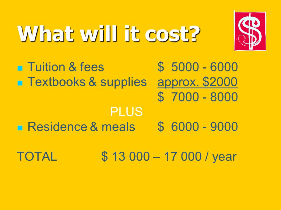 What will it cost? Tuition & fees$ 5000 - 6000 Textbooks & suppliesapprox. $2000 $ 7000 - 8000 PLUS Residence & meals$ 6000 - 9000 TOTAL$ 13 000 – 17
