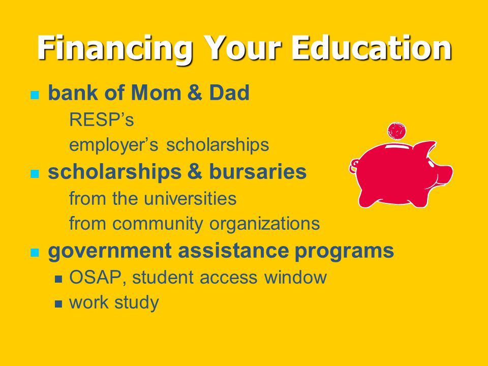 Financing Your Education bank of Mom & Dad RESP's employer's scholarships scholarships & bursaries from the universities from community organizations government assistance programs OSAP, student access window work study
