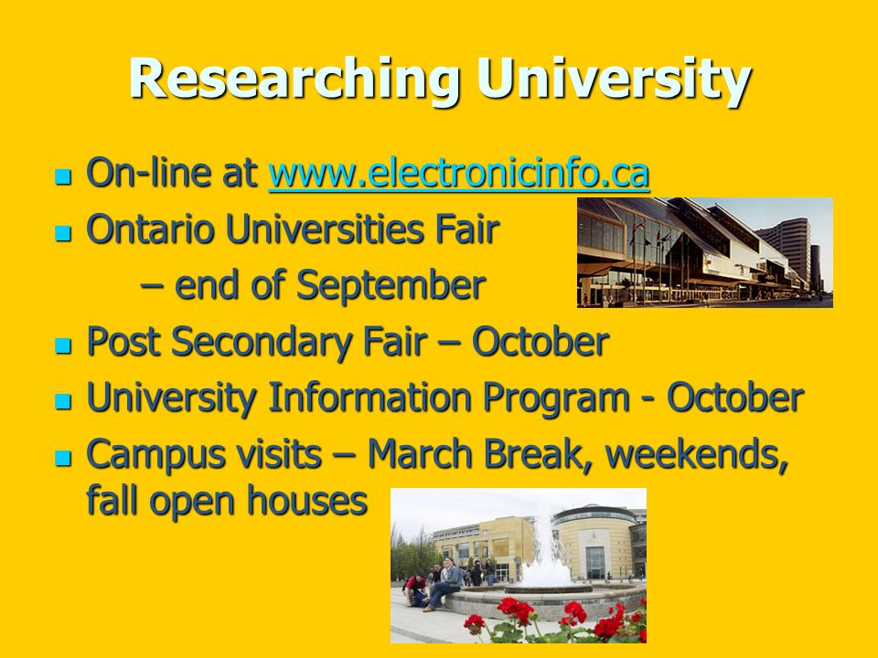 Researching University On-line at www.electronicinfo.ca On-line at www.electronicinfo.cawww.electronicinfo.ca Ontario Universities Fair Ontario Universities Fair – end of September Post Secondary Fair – October Post Secondary Fair – October University Information Program - October University Information Program - October Campus visits – March Break, weekends, fall open houses Campus visits – March Break, weekends, fall open houses