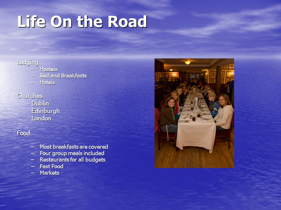 Life On the Road Lodging –Hostels –Bed and Breakfasts –Hotels Churches - Dublin - Edinburgh - London Food –Most breakfasts are covered –Four group meals included –Restaurants for all budgets –Fast Food –Markets