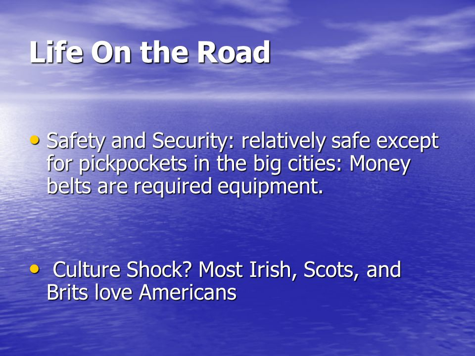 Life On the Road Safety and Security: relatively safe except for pickpockets in the big cities: Money belts are required equipment.