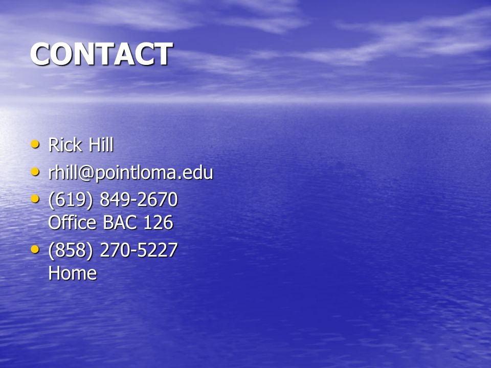 CONTACT Rick Hill Rick Hill rhill@pointloma.edu rhill@pointloma.edu (619) 849-2670 Office BAC 126 (619) 849-2670 Office BAC 126 (858) 270-5227 Home (858) 270-5227 Home
