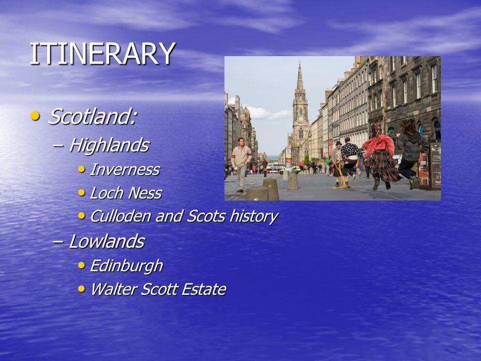 ITINERARY Scotland: Scotland: –Highlands Inverness Inverness Loch Ness Loch Ness Culloden and Scots history Culloden and Scots history –Lowlands Edinburgh Edinburgh Walter Scott Estate Walter Scott Estate