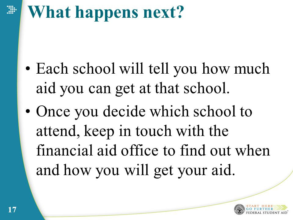 17 What happens next. Each school will tell you how much aid you can get at that school.