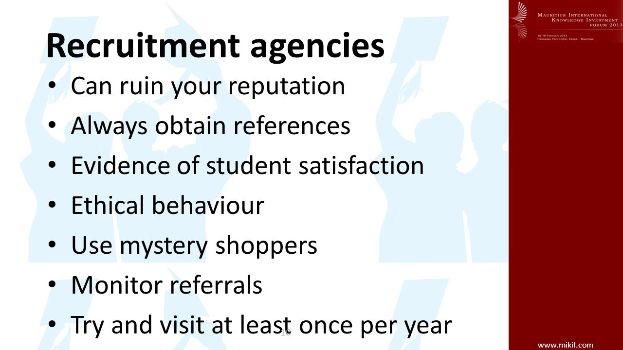 www.mikif.com Recruitment agencies Can ruin your reputation Always obtain references Evidence of student satisfaction Ethical behaviour Use mystery shoppers Monitor referrals Try and visit at least once per year 10