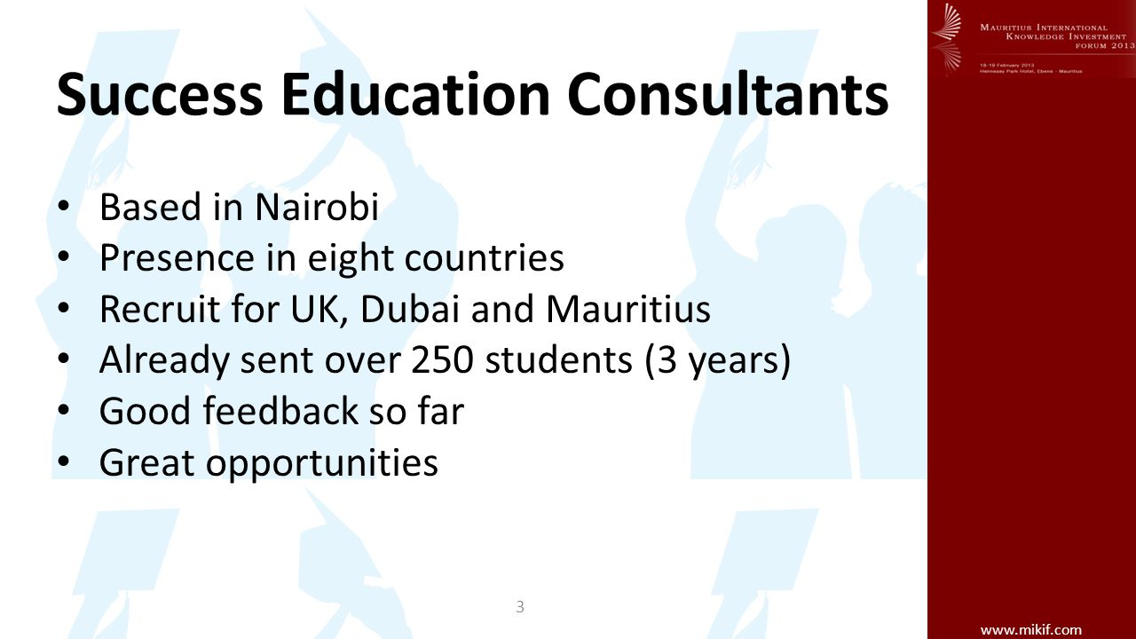 www.mikif.com Success Education Consultants Based in Nairobi Presence in eight countries Recruit for UK, Dubai and Mauritius Already sent over 250 students (3 years) Good feedback so far Great opportunities 3