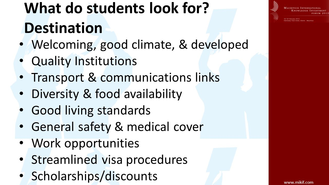 www.mikif.com What do students look for? Destination Welcoming, good climate, & developed Quality Institutions Transport & communications links Divers