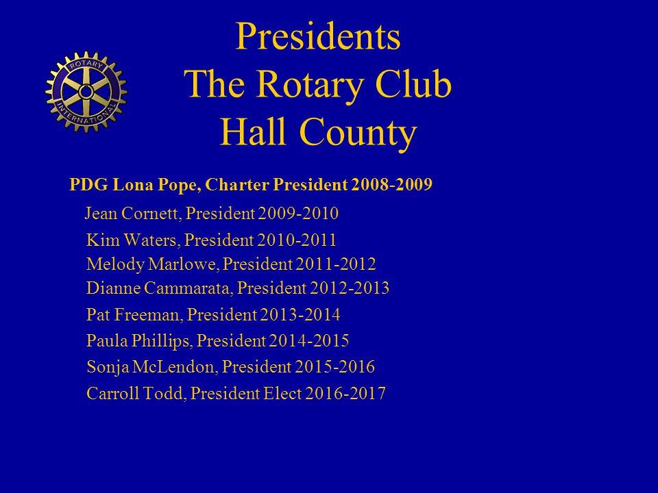 Presidents The Rotary Club Hall County PDG Lona Pope, Charter President 2008-2009 Jean Cornett, President 2009-2010 Kim Waters, President 2010-2011 Melody Marlowe, President 2011-2012 Dianne Cammarata, President 2012-2013 Pat Freeman, President 2013-2014 Paula Phillips, President 2014-2015 Sonja McLendon, President 2015-2016 Carroll Todd, President Elect 2016-2017