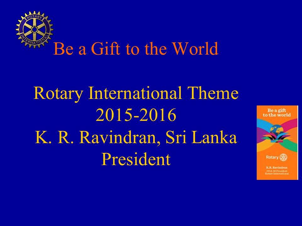 Be a Gift to the World Rotary International Theme 2015-2016 K. R. Ravindran, Sri Lanka President