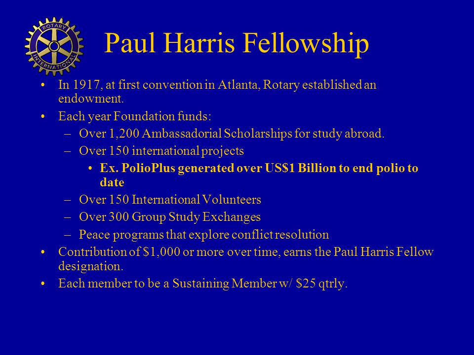 Paul Harris Fellowship In 1917, at first convention in Atlanta, Rotary established an endowment.