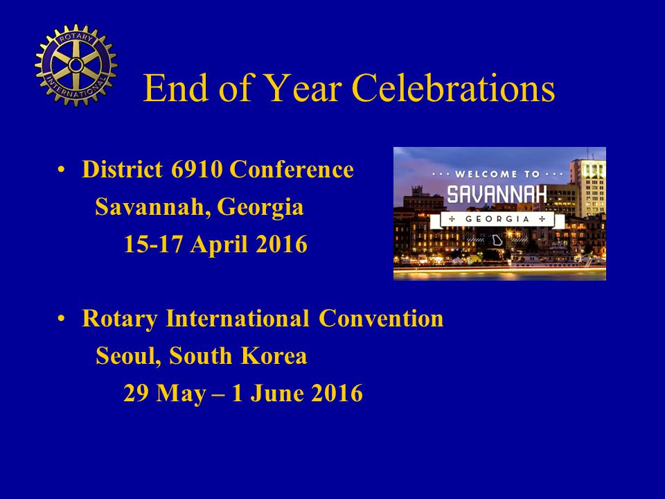 End of Year Celebrations District 6910 Conference Savannah, Georgia 15-17 April 2016 Rotary International Convention Seoul, South Korea 29 May – 1 June 2016