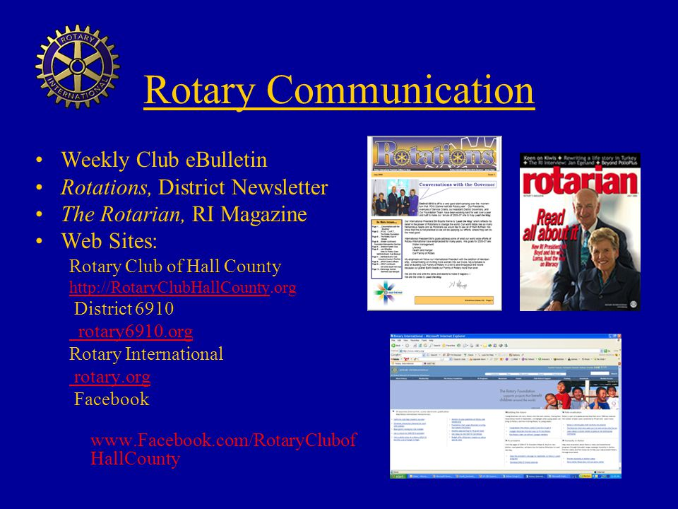 Rotary Communication Weekly Club eBulletin Rotations, District Newsletter The Rotarian, RI Magazine Web Sites: Rotary Club of Hall County http://RotaryClubHallCounty.org District 6910 rotary6910.org Rotary International rotary.org Facebook www.Facebook.com/RotaryClubof HallCounty