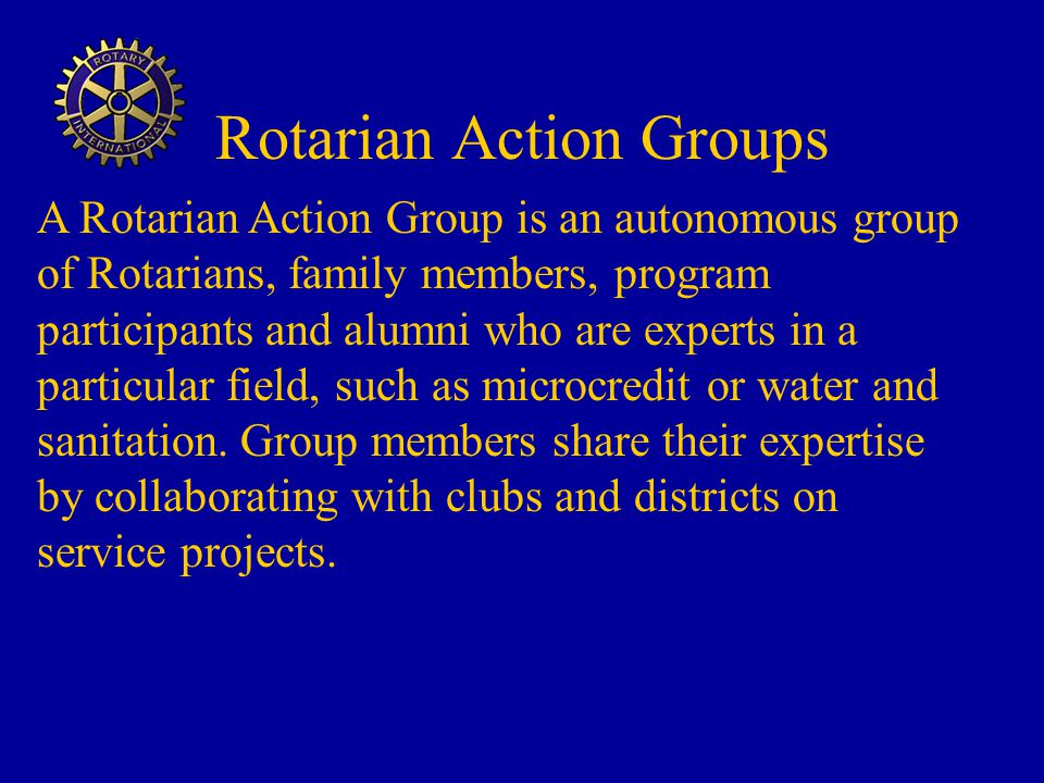 Rotarian Action Groups A Rotarian Action Group is an autonomous group of Rotarians, family members, program participants and alumni who are experts in a particular field, such as microcredit or water and sanitation.