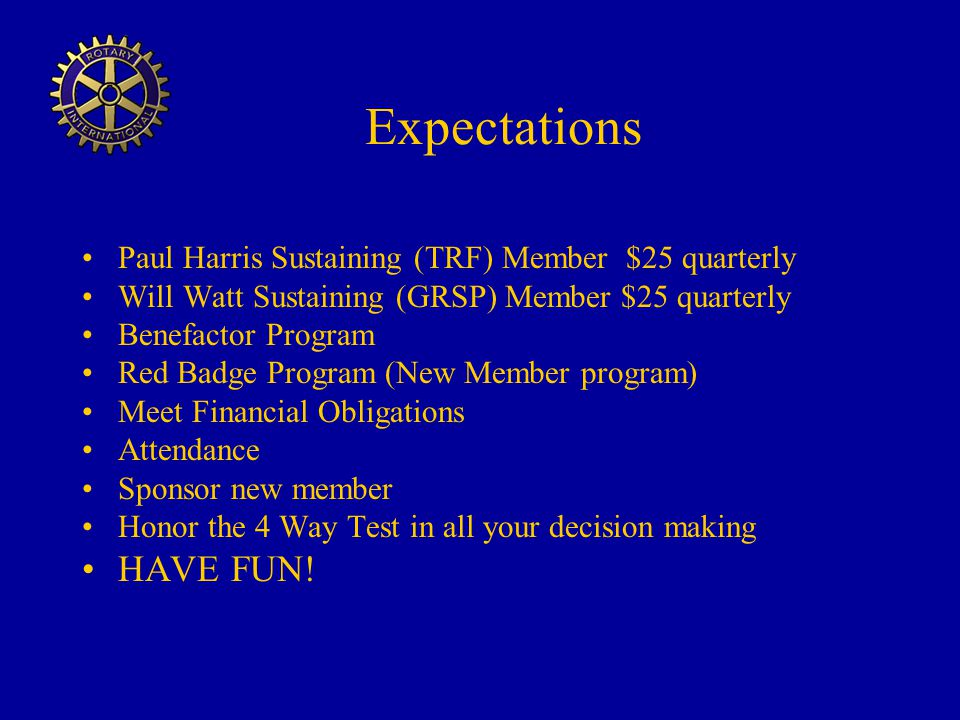 Expectations Paul Harris Sustaining (TRF) Member $25 quarterly Will Watt Sustaining (GRSP) Member $25 quarterly Benefactor Program Red Badge Program (New Member program) Meet Financial Obligations Attendance Sponsor new member Honor the 4 Way Test in all your decision making HAVE FUN!