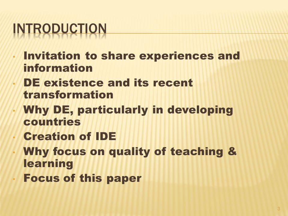 Invitation to share experiences and information DE existence and its recent transformation Why DE, particularly in developing countries Creation of IDE Why focus on quality of teaching & learning Focus of this paper 3