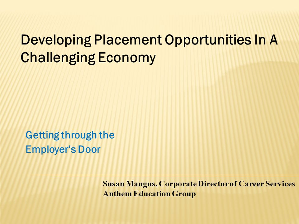Getting through the Employer's Door Susan Mangus, Corporate Director of Career Services Anthem Education Group Developing Placement Opportunities In A Challenging Economy