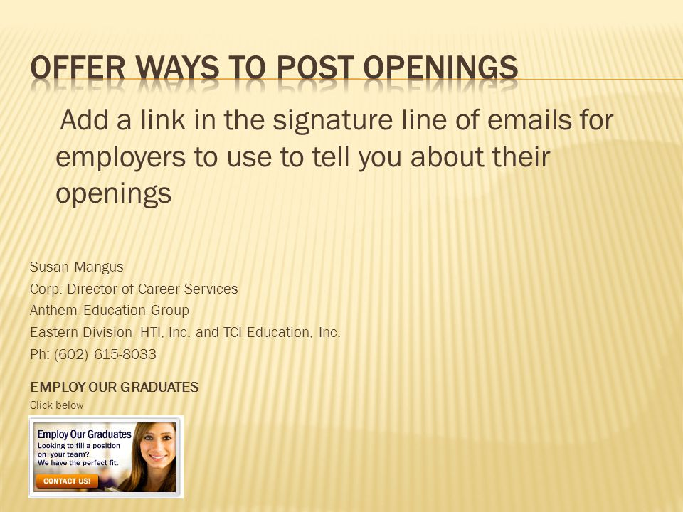 Add a link in the signature line of emails for employers to use to tell you about their openings Susan Mangus Corp.