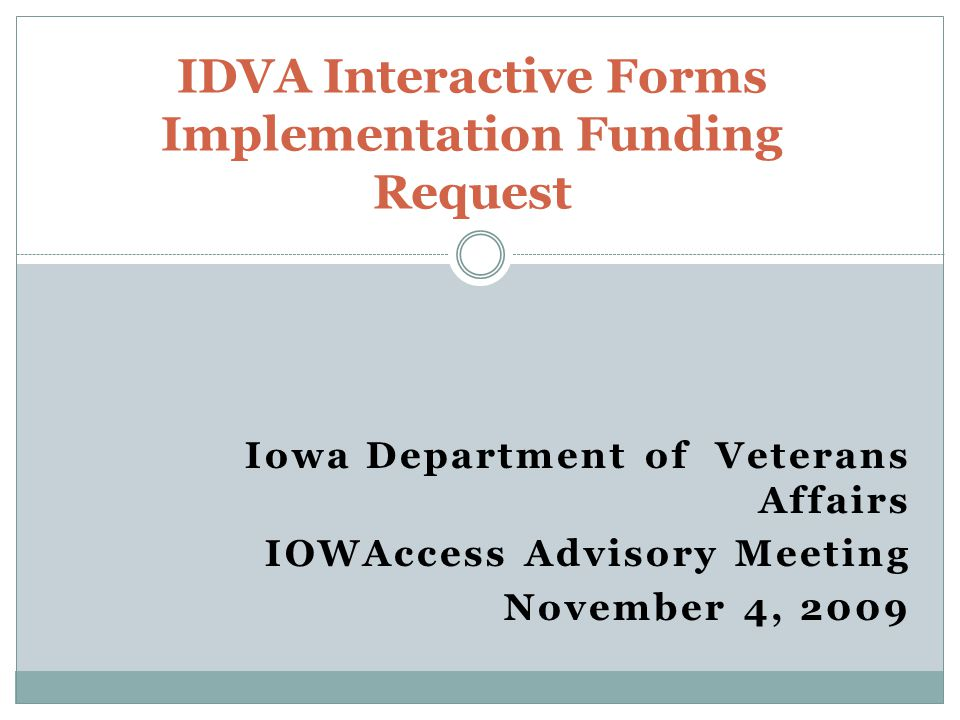 Iowa Department of Veterans Affairs IOWAccess Advisory Meeting November 4, 2009 IDVA Interactive Forms Implementation Funding Request