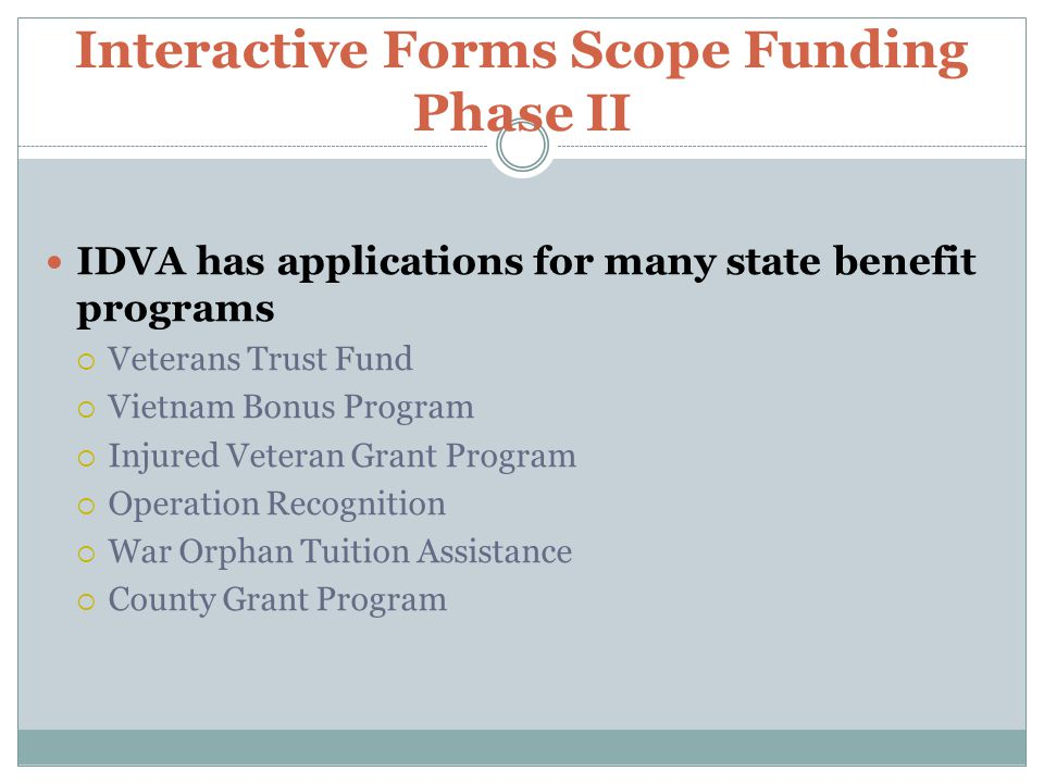 Interactive Forms Scope Funding Phase II IDVA has applications for many state benefit programs  Veterans Trust Fund  Vietnam Bonus Program  Injured Veteran Grant Program  Operation Recognition  War Orphan Tuition Assistance  County Grant Program