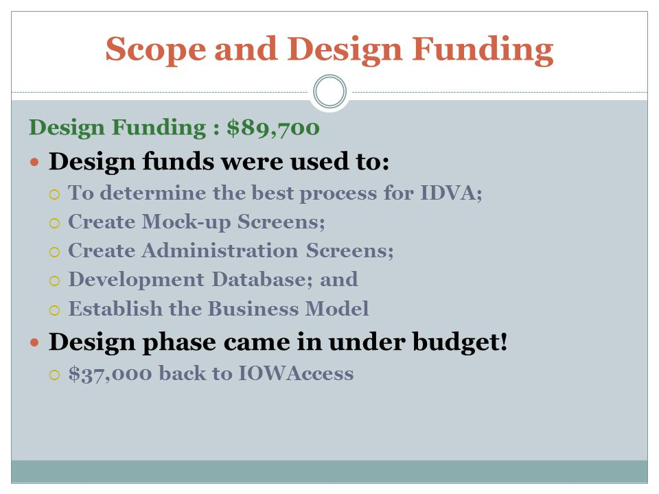 Scope and Design Funding Design Funding : $89,700 Design funds were used to:  To determine the best process for IDVA;  Create Mock-up Screens;  Create Administration Screens;  Development Database; and  Establish the Business Model Design phase came in under budget.