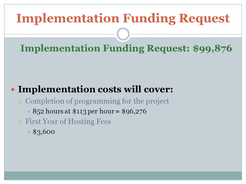 Implementation Funding Request Implementation Funding Request: $99,876 Implementation costs will cover:  Completion of programming for the project  852 hours at $113 per hour = $96,276  First Year of Hosting Fees  $3,600