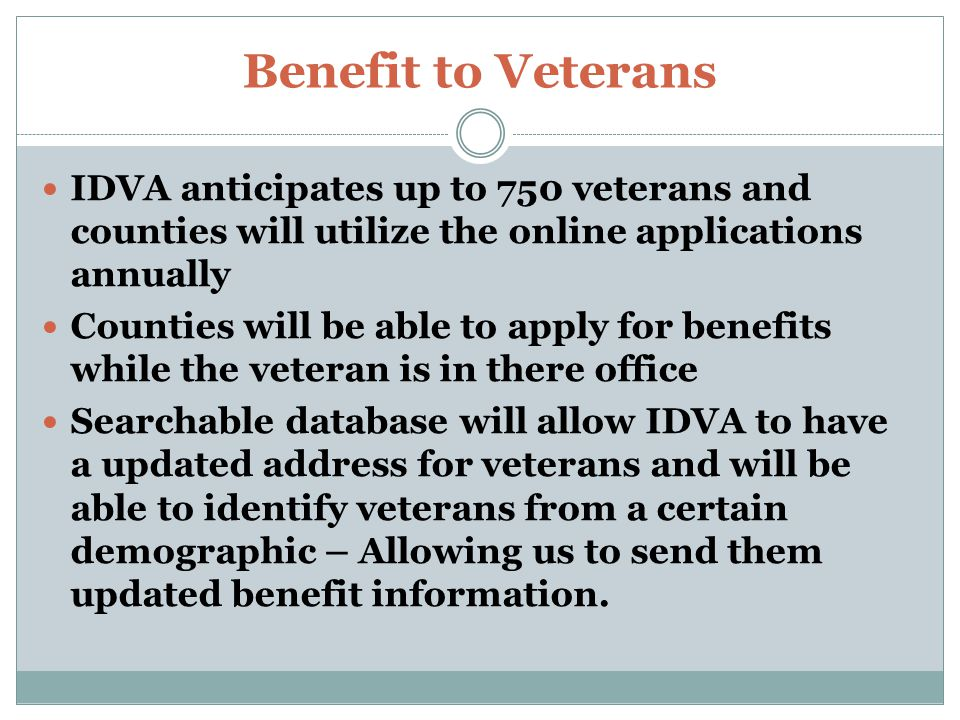 Benefit to Veterans IDVA anticipates up to 750 veterans and counties will utilize the online applications annually Counties will be able to apply for benefits while the veteran is in there office Searchable database will allow IDVA to have a updated address for veterans and will be able to identify veterans from a certain demographic – Allowing us to send them updated benefit information.