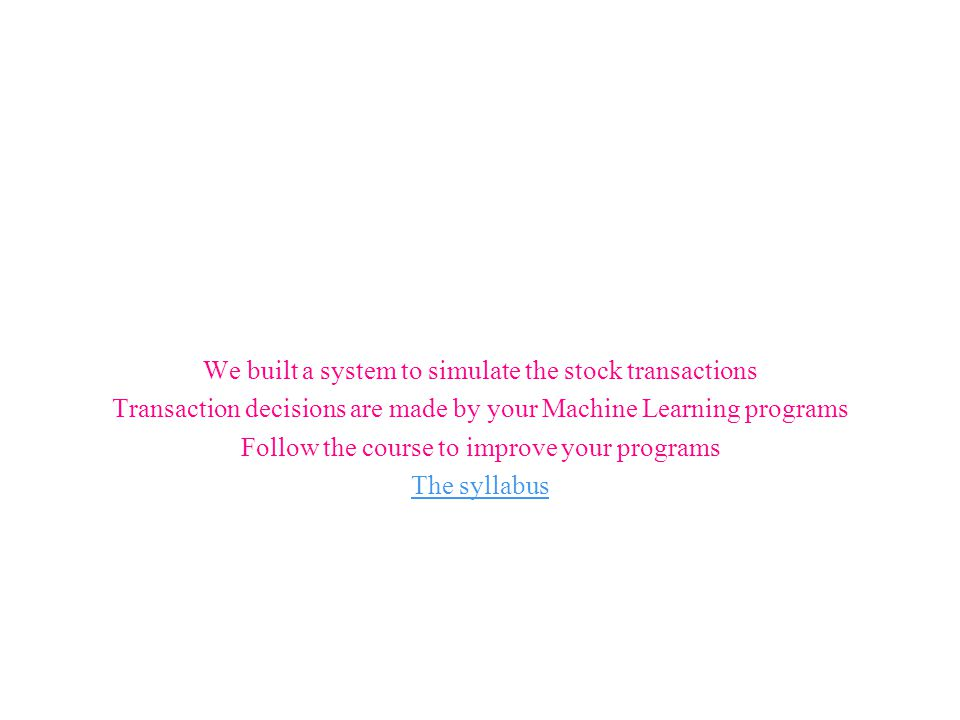 We built a system to simulate the stock transactions Transaction decisions are made by your Machine Learning programs Follow the course to improve your programs The syllabus
