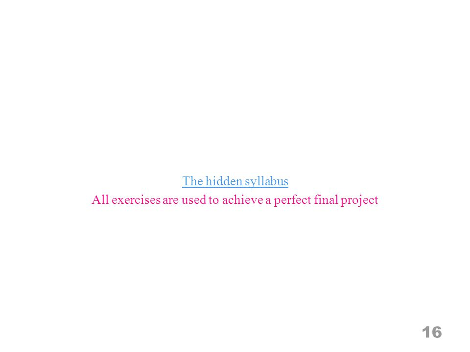 The hidden syllabus All exercises are used to achieve a perfect final project 16