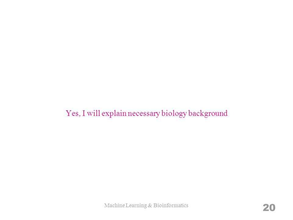 Yes, I will explain necessary biology background Machine Learning & Bioinformatics 20