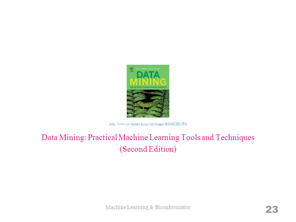 Machine Learning & Bioinformatics 23 Data Mining: Practical Machine Learning Tools and Techniques (Second Edition) http://www.cs.waikato.ac.nz/~ml/images/BOOK2ED.JPG