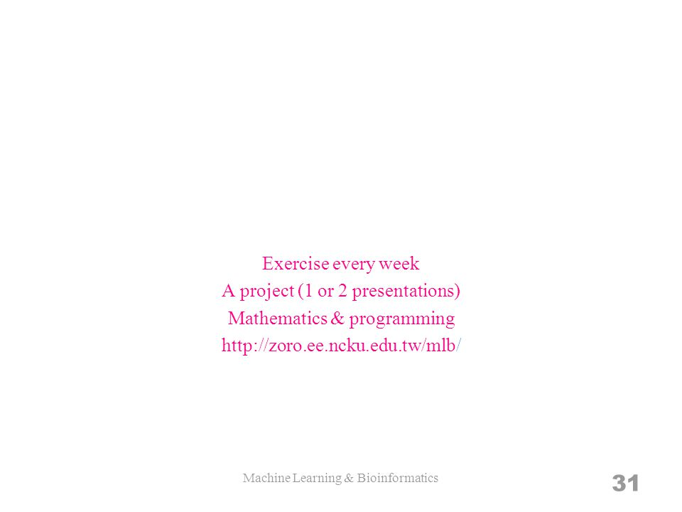 Exercise every week A project (1 or 2 presentations) Mathematics & programming http://zoro.ee.ncku.edu.tw/mlb/ Machine Learning & Bioinformatics 31