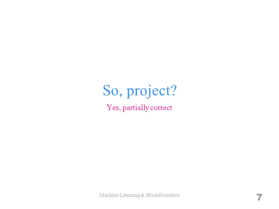 So, project Yes, partially correct Machine Learning & Bioinformatics 7