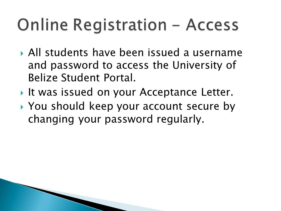  All students have been issued a username and password to access the University of Belize Student Portal.  It was issued on your Acceptance Letter.